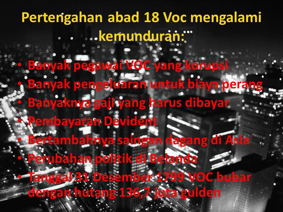 Pertengahan abad 18 Voc mengalami kemunduran: Banyak pegawai VOC yang korupsi Banyak pengeluaran untuk biaya perang Banyaknya gaji yang harus dibayar Pembayaran Devident Bertambahnya saingan dagang di Asia Perubahan politik di Belanda Tanggal 31 Desember 1799 VOC bubar dengan hutang 136,7 juta gulden