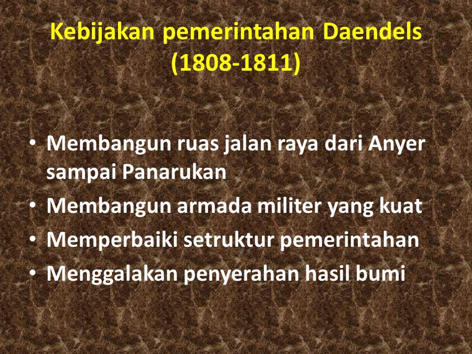 Kebijakan pemerintahan Daendels (1808-1811) Membangun ruas jalan raya dari Anyer sampai Panarukan Membangun armada militer yang kuat Memperbaiki setruktur pemerintahan Menggalakan penyerahan hasil bumi