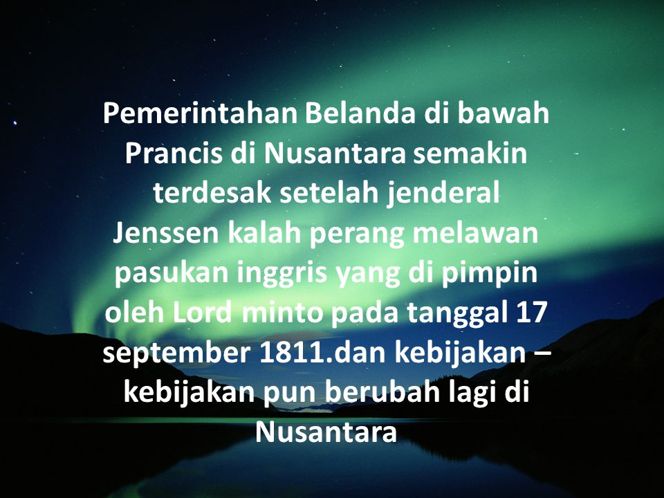 Pemerintahan Belanda di bawah Prancis di Nusantara semakin terdesak setelah jenderal Jenssen kalah perang melawan pasukan inggris yang di pimpin oleh Lord minto pada tanggal 17 september 1811.dan kebijakan – kebijakan pun berubah lagi di Nusantara