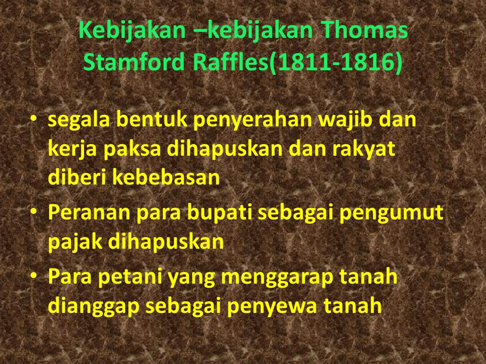 Kebijakan –kebijakan Thomas Stamford Raffles(1811-1816) segala bentuk penyerahan wajib dan kerja paksa dihapuskan dan rakyat diberi kebebasan Peranan para bupati sebagai pengumut pajak dihapuskan Para petani yang menggarap tanah dianggap sebagai penyewa tanah