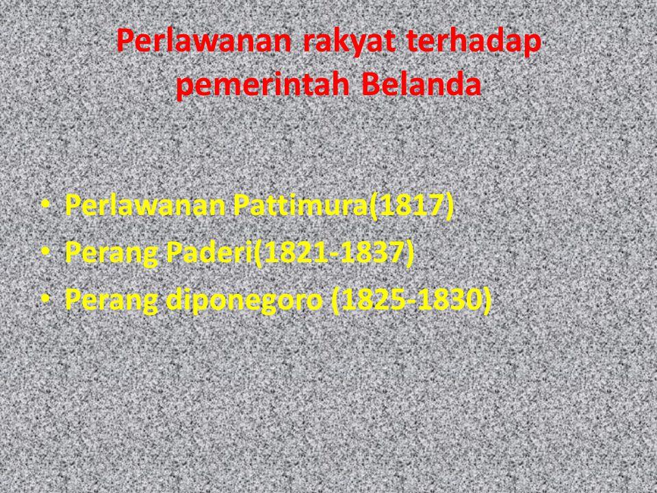 Perlawanan rakyat terhadap pemerintah Belanda Perlawanan Pattimura(1817) Perang Paderi(1821-1837) Perang diponegoro (1825-1830)