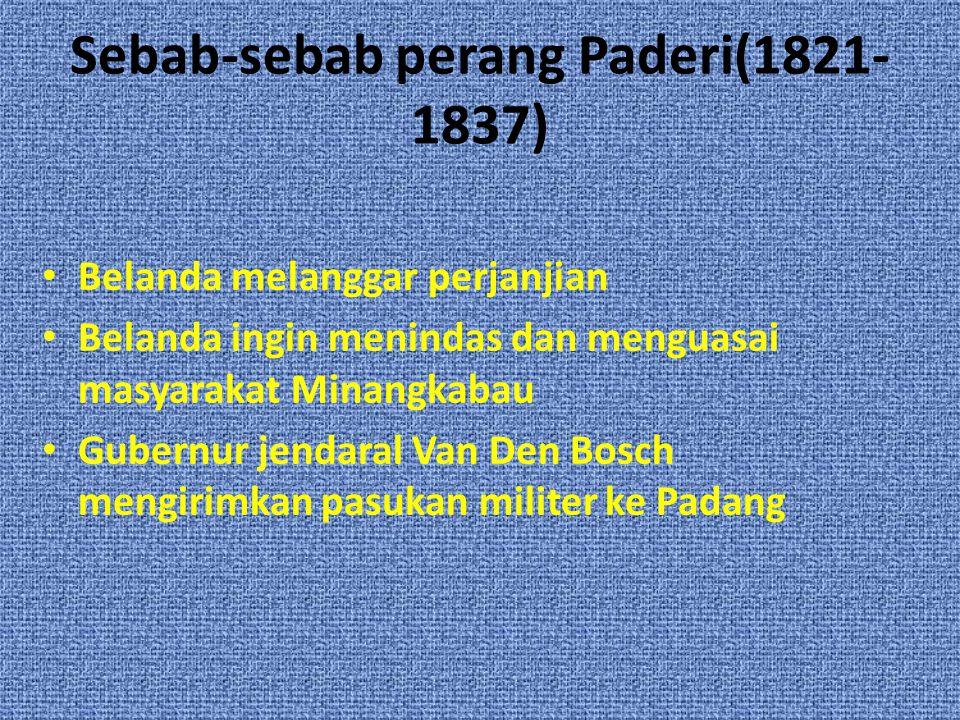 Sebab-sebab perang Paderi(1821- 1837) Belanda melanggar perjanjian Belanda ingin menindas dan menguasai masyarakat Minangkabau Gubernur jendaral Van Den Bosch mengirimkan pasukan militer ke Padang