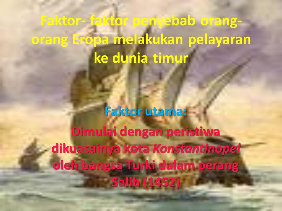 Faktor- faktor penyebab orang- orang Eropa melakukan pelayaran ke dunia timur Faktor utama: Dimulai dengan peristiwa dikuasainya kota Konstantinopel o