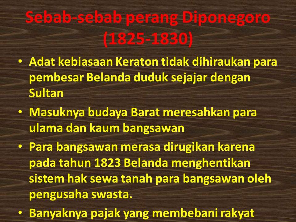 Sebab-sebab perang Diponegoro (1825-1830) Adat kebiasaan Keraton tidak dihiraukan para pembesar Belanda duduk sejajar dengan Sultan Masuknya budaya Barat meresahkan para ulama dan kaum bangsawan Para bangsawan merasa dirugikan karena pada tahun 1823 Belanda menghentikan sistem hak sewa tanah para bangsawan oleh pengusaha swasta.