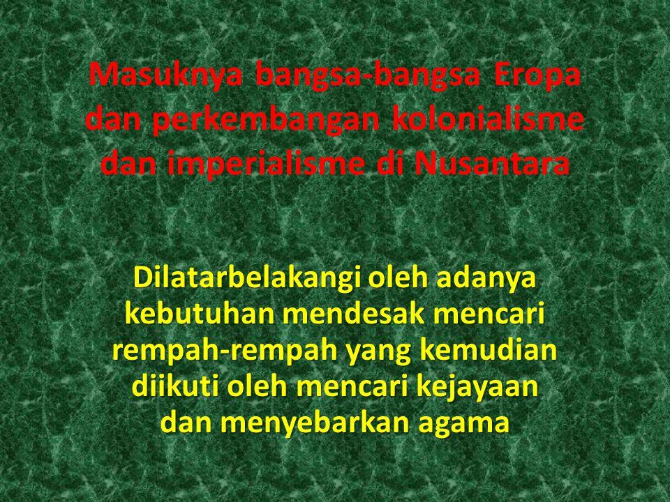 Masuknya bangsa-bangsa Eropa dan perkembangan kolonialisme dan imperialisme di Nusantara Dilatarbelakangi oleh adanya kebutuhan mendesak mencari rempah-rempah yang kemudian diikuti oleh mencari kejayaan dan menyebarkan agama