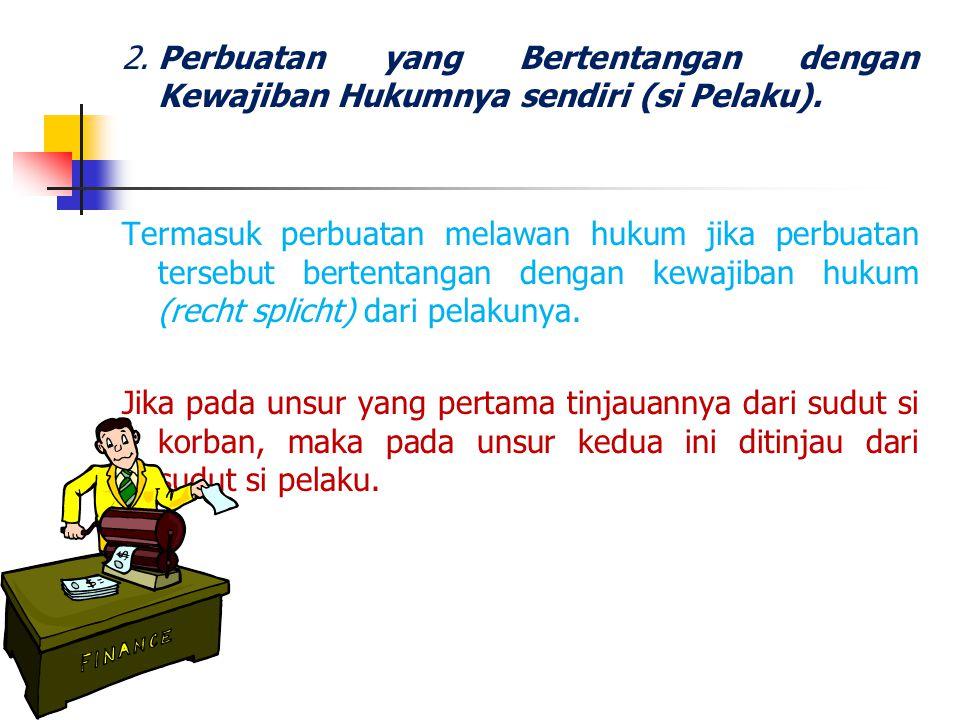 2.Perbuatan yang Bertentangan dengan Kewajiban Hukumnya sendiri (si Pelaku). Termasuk perbuatan melawan hukum jika perbuatan tersebut bertentangan den