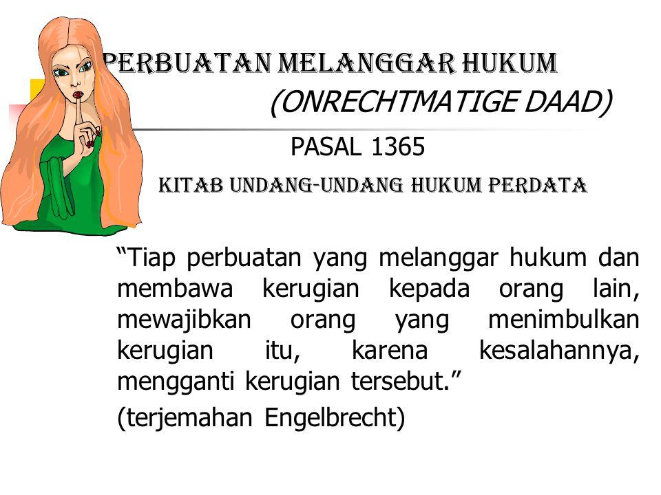 "PERBUATAN MELANGGAR HUKUM (ONRECHTMATIGE DAAD) PASAL 1365 KITAB UNDANG-UNDANG HUKUM PERDATA ""Tiap perbuatan yang melanggar hukum dan membawa kerugian"
