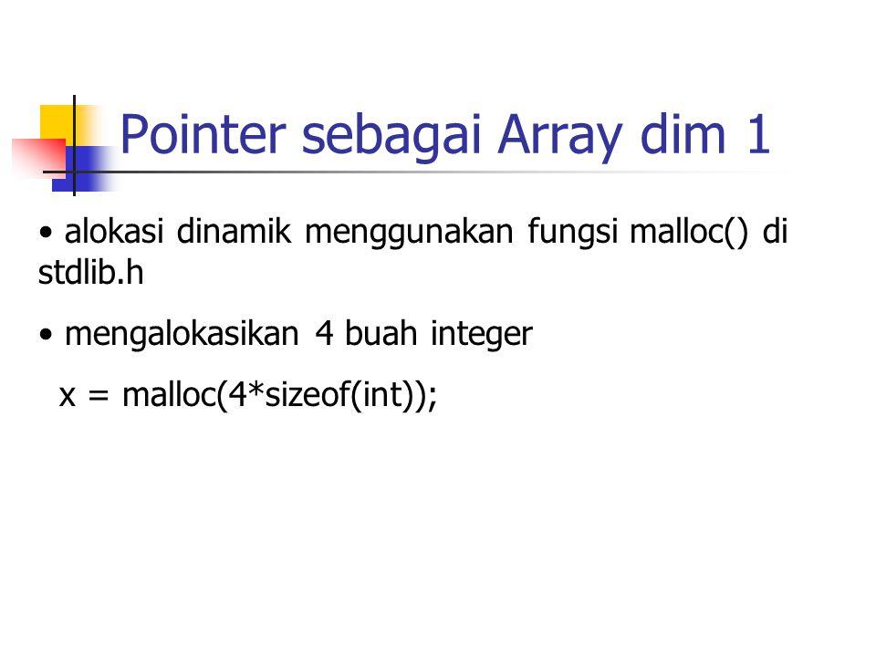 Pointer sebagai Array dim 1 alokasi dinamik menggunakan fungsi malloc() di stdlib.h mengalokasikan 4 buah integer x = malloc(4*sizeof(int));