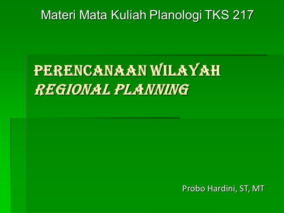 PERENCANAAN WILAYAH REGIONAL PLANNING Materi Mata Kuliah Planologi TKS 217 Probo Hardini, ST, MT