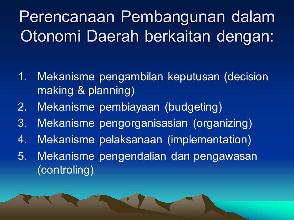 Perencanaan Pembangunan dalam Otonomi Daerah berkaitan dengan: 1.Mekanisme pengambilan keputusan (decision making & planning) 2.Mekanisme pembiayaan (