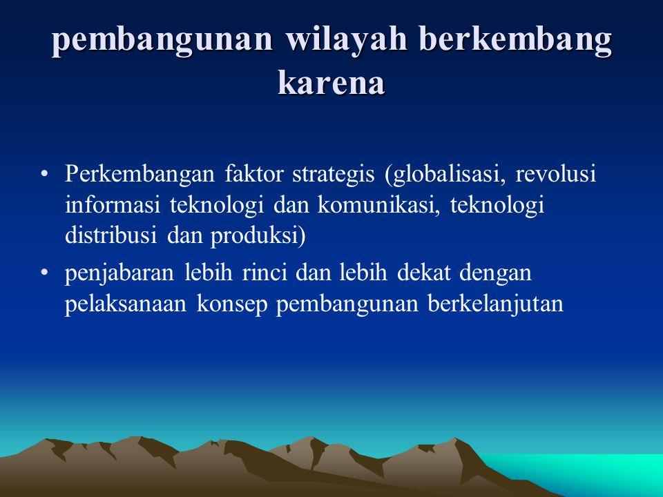 pembangunan wilayah berkembang karena Perkembangan faktor strategis (globalisasi, revolusi informasi teknologi dan komunikasi, teknologi distribusi da