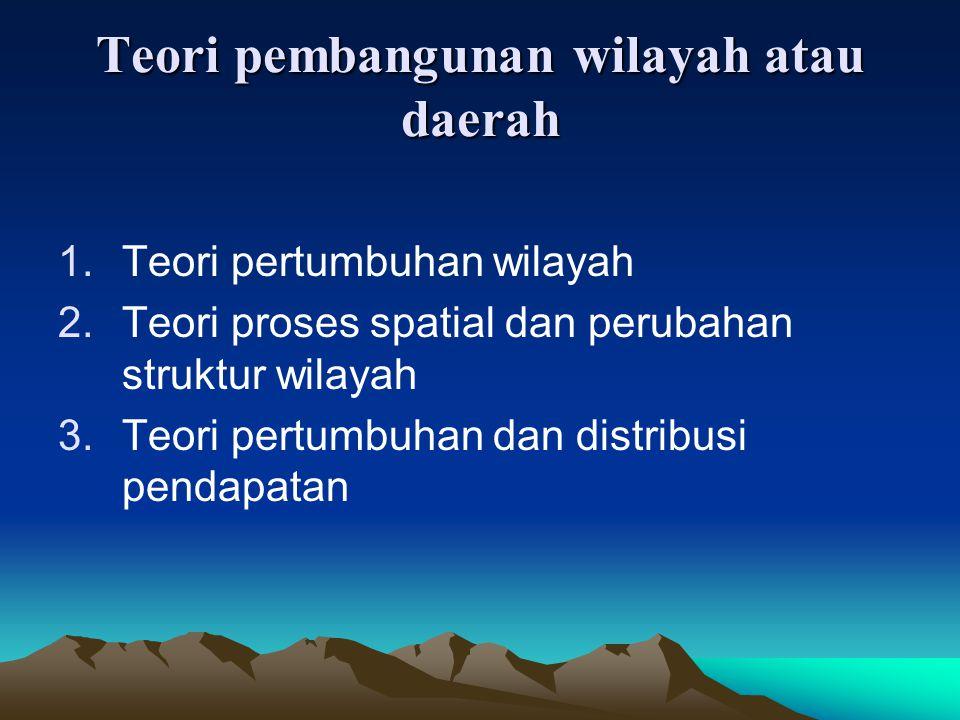Teori pembangunan wilayah atau daerah 1.Teori pertumbuhan wilayah 2.Teori proses spatial dan perubahan struktur wilayah 3.Teori pertumbuhan dan distri