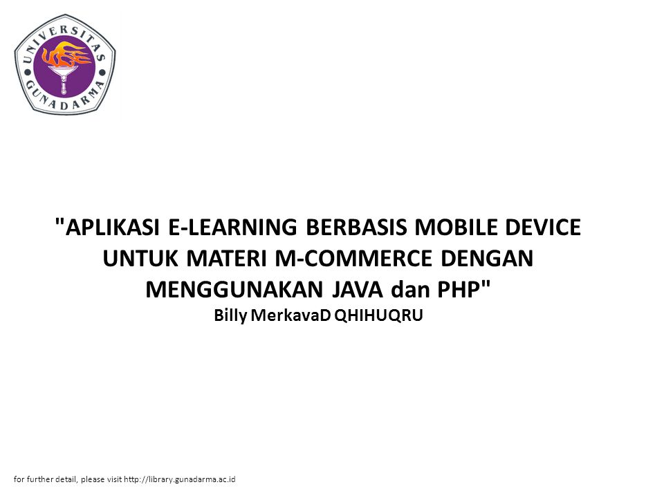APLIKASI E-LEARNING BERBASIS MOBILE DEVICE UNTUK MATERI M-COMMERCE DENGAN MENGGUNAKAN JAVA dan PHP Billy MerkavaD QHIHUQRU for further detail, please visit http://library.gunadarma.ac.id
