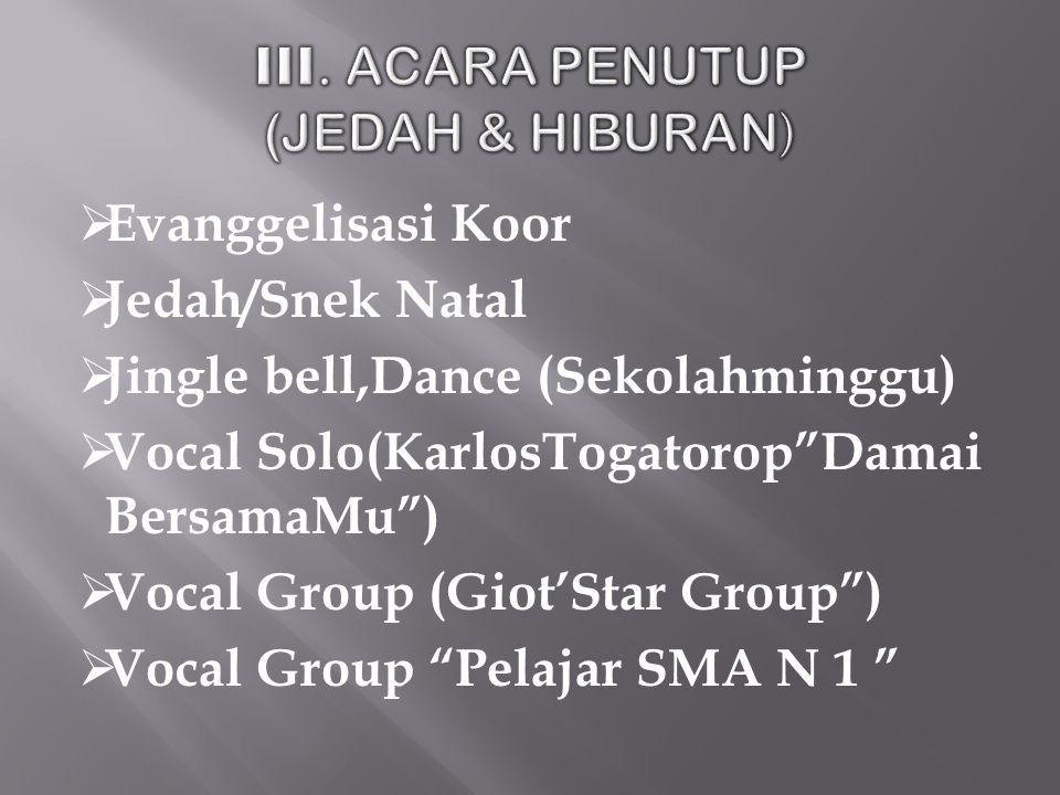  Evanggelisasi Koor  Jedah/Snek Natal  Jingle bell,Dance (Sekolahminggu)  Vocal Solo(KarlosTogatorop Damai BersamaMu )  Vocal Group (Giot'Star Group )  Vocal Group Pelajar SMA N 1