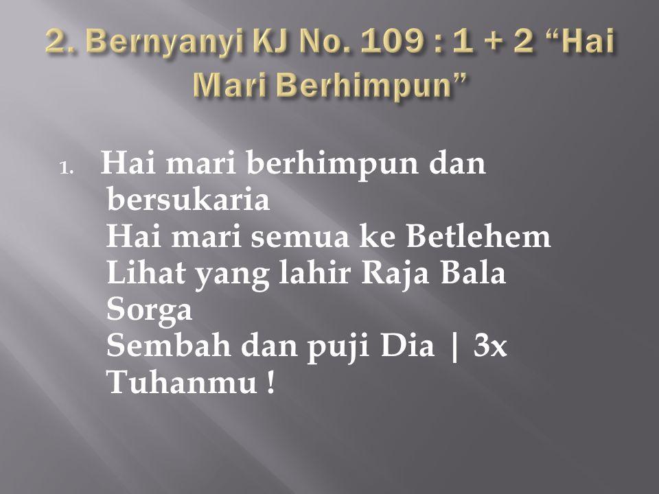1. Hai mari berhimpun dan bersukaria Hai mari semua ke Betlehem Lihat yang lahir Raja Bala Sorga Sembah dan puji Dia | 3x Tuhanmu !