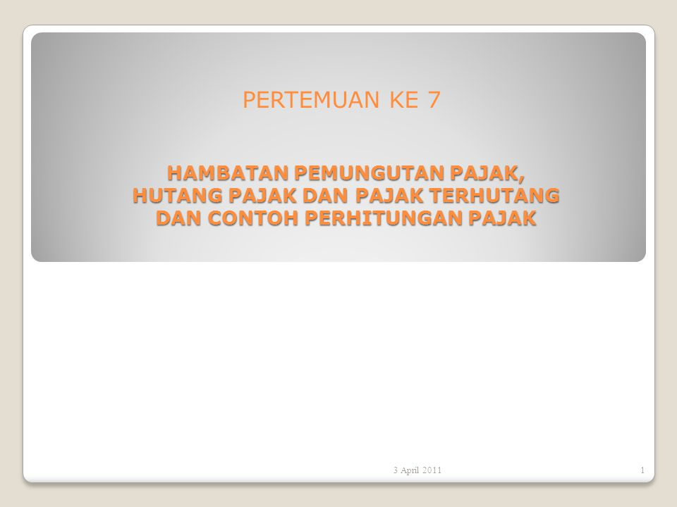 PERTEMUAN KE 7 HAMBATAN PEMUNGUTAN PAJAK, HUTANG PAJAK DAN PAJAK TERHUTANG DAN CONTOH PERHITUNGAN PAJAK 3 April 20111