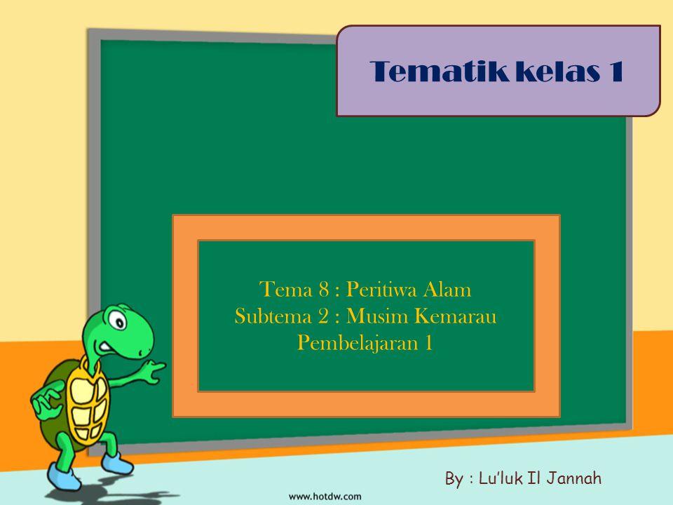 Tema 8 : Peritiwa Alam Subtema 2 : Musim Kemarau Pembelajaran 1 Tematik kelas 1 By : Lu'luk Il Jannah