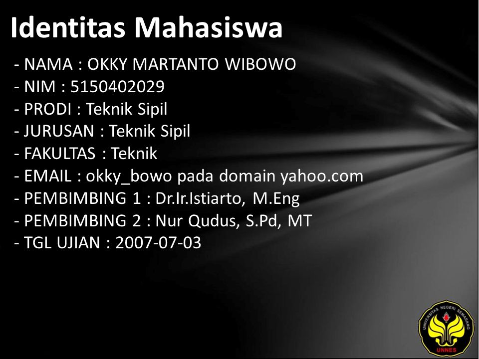 Identitas Mahasiswa - NAMA : OKKY MARTANTO WIBOWO - NIM : 5150402029 - PRODI : Teknik Sipil - JURUSAN : Teknik Sipil - FAKULTAS : Teknik - EMAIL : okky_bowo pada domain yahoo.com - PEMBIMBING 1 : Dr.Ir.Istiarto, M.Eng - PEMBIMBING 2 : Nur Qudus, S.Pd, MT - TGL UJIAN : 2007-07-03