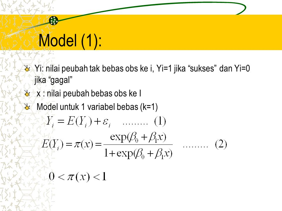 Model(2): Fungsi (2) mrpkan fungsi non linier (berbentuk huruf S) dalam parameter Jika >0 maka fungsi monoton naik (peluang sukses bertambah seiring kenaikan nilai x) Jika <0, maka fungsi monoton turun peluang sukses menurun seiring kenaikan nilai x) Jika =0, tidak ada hubungan antara variabel tak bebas Y dengan variabel bebas x (peluang sukses tidak dipengaruhi nilai x)