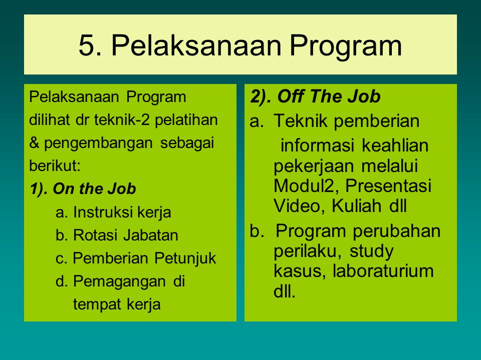 5. Pelaksanaan Program Pelaksanaan Program dilihat dr teknik-2 pelatihan & pengembangan sebagai berikut: 1). On the Job a. Instruksi kerja b. Rotasi J