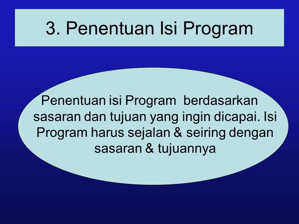 3. Penentuan Isi Program Penentuan isi Program berdasarkan sasaran dan tujuan yang ingin dicapai. Isi Program harus sejalan & seiring dengan sasaran &