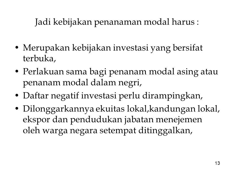 13 Jadi kebijakan penanaman modal harus : Merupakan kebijakan investasi yang bersifat terbuka, Perlakuan sama bagi penanam modal asing atau penanam mo