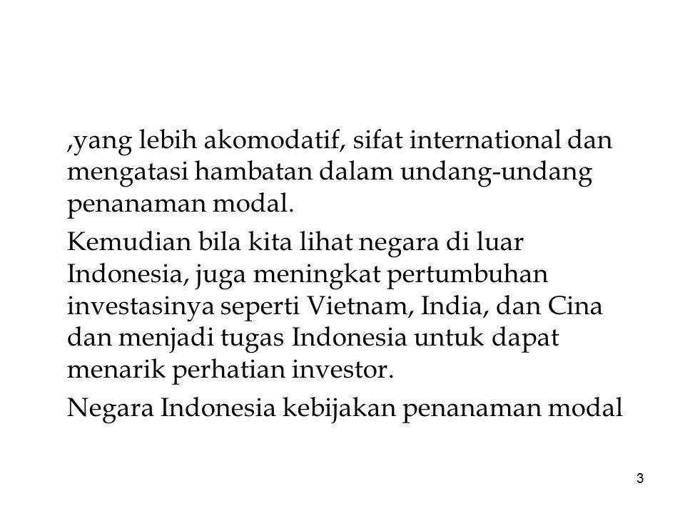 3,yang lebih akomodatif, sifat international dan mengatasi hambatan dalam undang-undang penanaman modal. Kemudian bila kita lihat negara di luar Indon