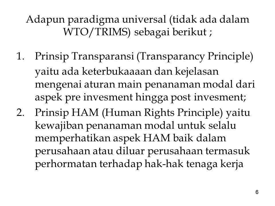 6 Adapun paradigma universal (tidak ada dalam WTO/TRIMS) sebagai berikut ; 1.Prinsip Transparansi (Transparancy Principle) yaitu ada keterbukaaaan dan