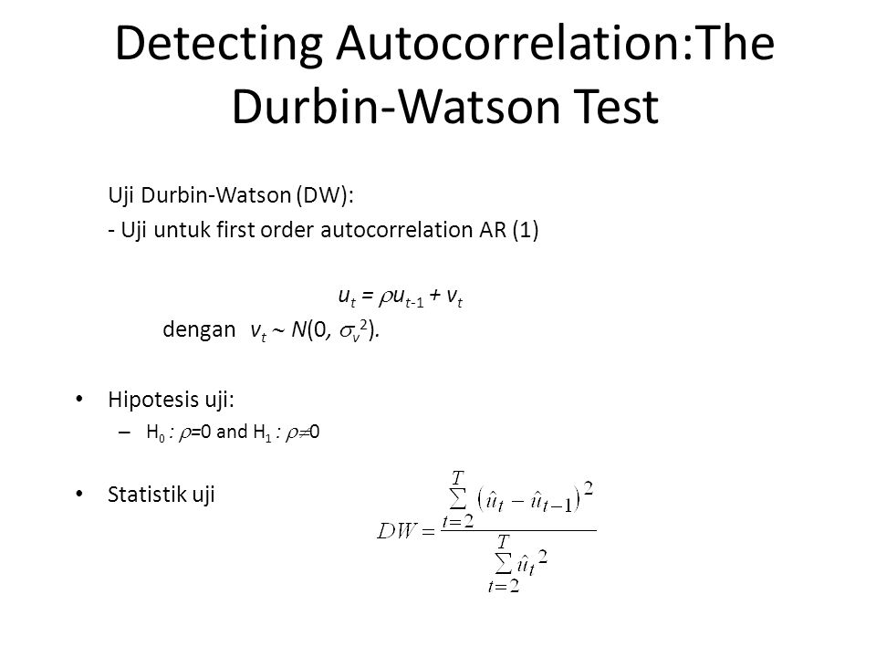 Detecting Autocorrelation:The Durbin-Watson Test Uji Durbin-Watson (DW): - Uji untuk first order autocorrelation AR (1) u t =  u t-1 + v t dengan v t  N(0,  v 2 ).