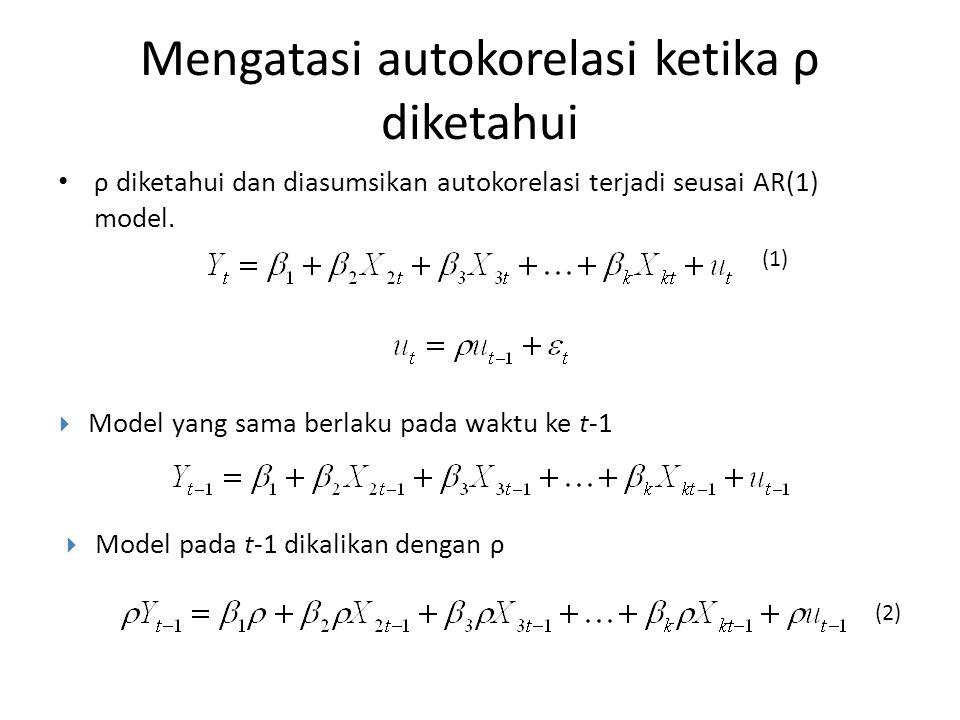 Mengatasi autokorelasi ketika ρ diketahui ρ diketahui dan diasumsikan autokorelasi terjadi seusai AR(1) model.