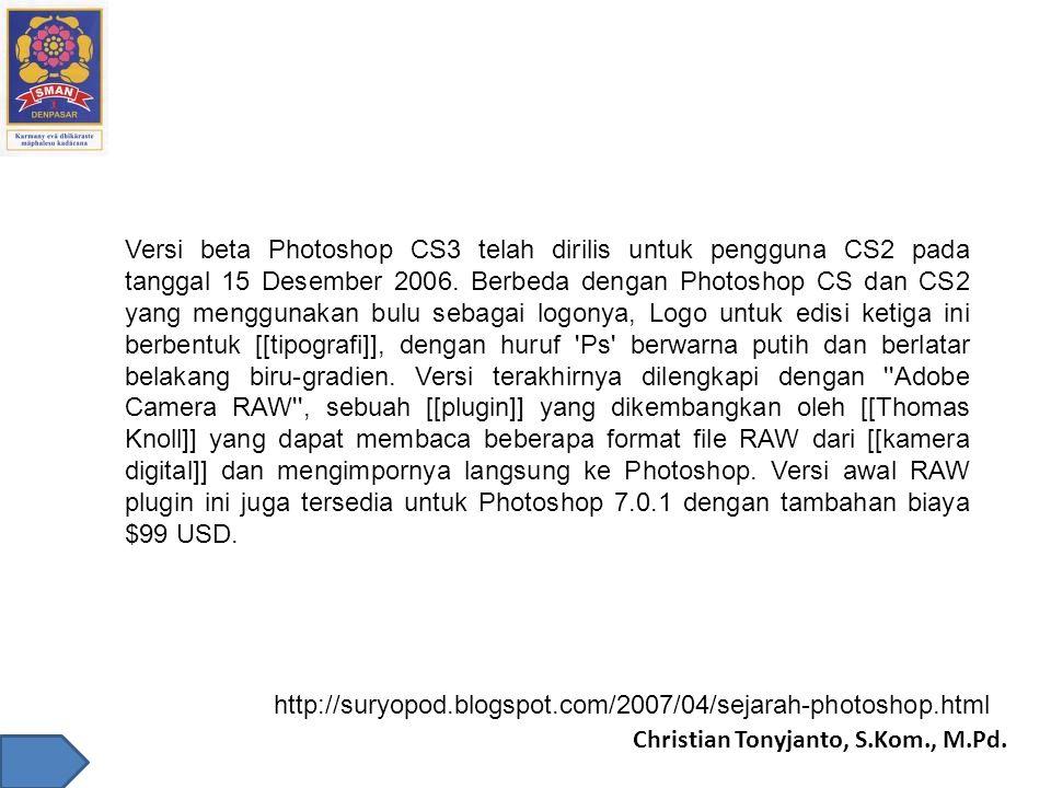 Christian Tonyjanto, S.Kom., M.Pd. Versi beta Photoshop CS3 telah dirilis untuk pengguna CS2 pada tanggal 15 Desember 2006. Berbeda dengan Photoshop C