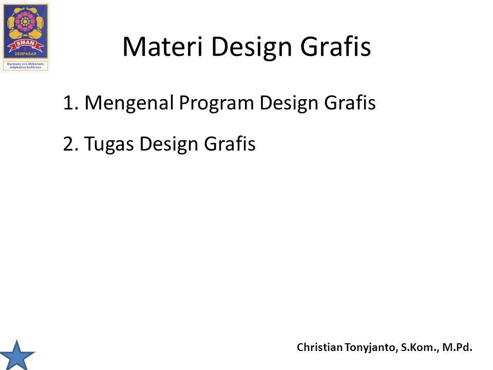 Christian Tonyjanto, S.Kom., M.Pd. Materi Design Grafis 1. Mengenal Program Design Grafis 2. Tugas Design Grafis