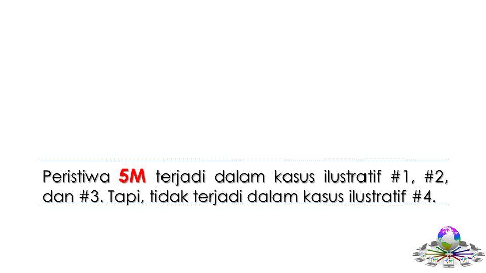 Peristiwa 5M terjadi dalam kasus ilustratif #1, #2, dan #3. Tapi, tidak terjadi dalam kasus ilustratif #4.