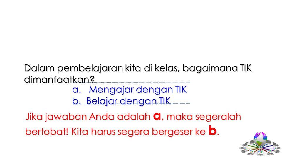 a. Mengajar dengan TIK b.Belajar dengan TIK Dalam pembelajaran kita di kelas, bagaimana TIK dimanfaatkan? Jika jawaban Anda adalah a, maka segeralah b