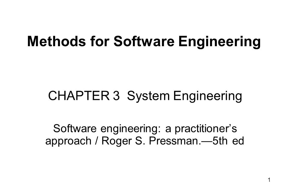 1 Methods for Software Engineering CHAPTER 3 System Engineering Software engineering: a practitioner's approach / Roger S. Pressman.—5th ed