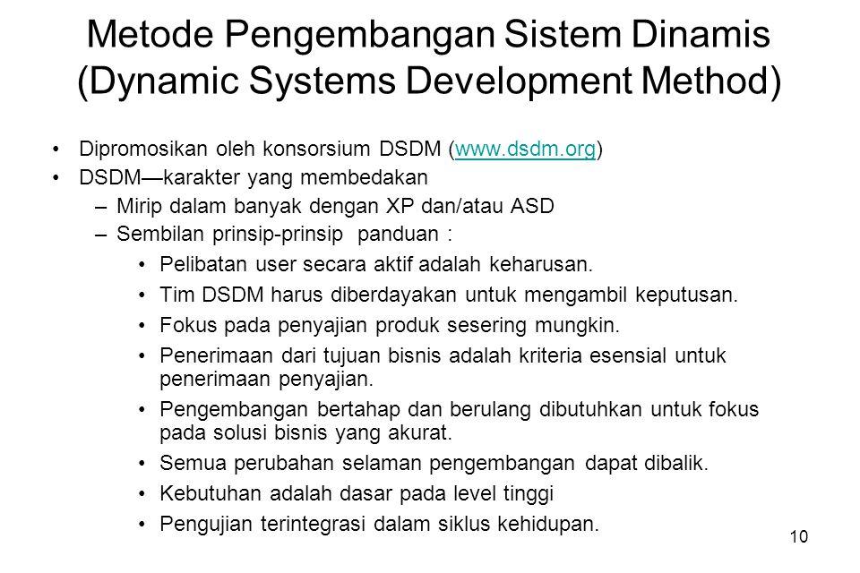 10 Metode Pengembangan Sistem Dinamis (Dynamic Systems Development Method) Dipromosikan oleh konsorsium DSDM (www.dsdm.org)www.dsdm.org DSDM—karakter yang membedakan –Mirip dalam banyak dengan XP dan/atau ASD –Sembilan prinsip-prinsip panduan : Pelibatan user secara aktif adalah keharusan.