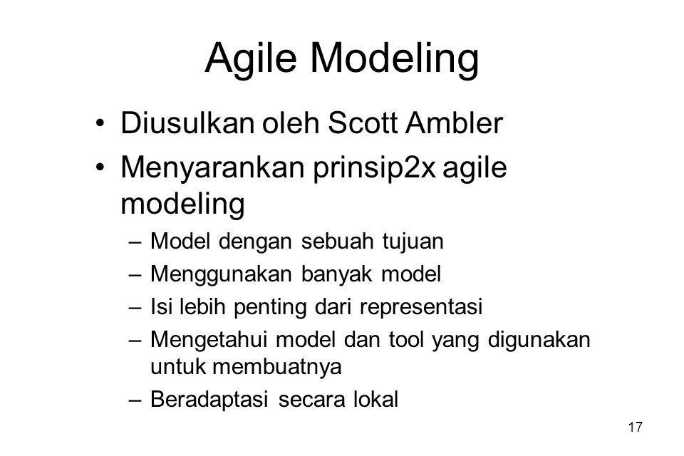 17 Agile Modeling Diusulkan oleh Scott Ambler Menyarankan prinsip2x agile modeling –Model dengan sebuah tujuan –Menggunakan banyak model –Isi lebih penting dari representasi –Mengetahui model dan tool yang digunakan untuk membuatnya –Beradaptasi secara lokal