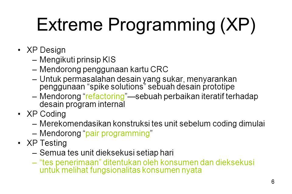 6 Extreme Programming (XP) XP Design –Mengikuti prinsip KIS –Mendorong penggunaan kartu CRC –Untuk permasalahan desain yang sukar, menyarankan penggunaan spike solutions sebuah desain prototipe –Mendorong refactoring —sebuah perbaikan iteratif terhadap desain program internal XP Coding –Merekomendasikan konstruksi tes unit sebelum coding dimulai –Mendorong pair programming XP Testing –Semua tes unit dieksekusi setiap hari – tes penerimaan ditentukan oleh konsumen dan dieksekusi untuk melihat fungsionalitas konsumen nyata