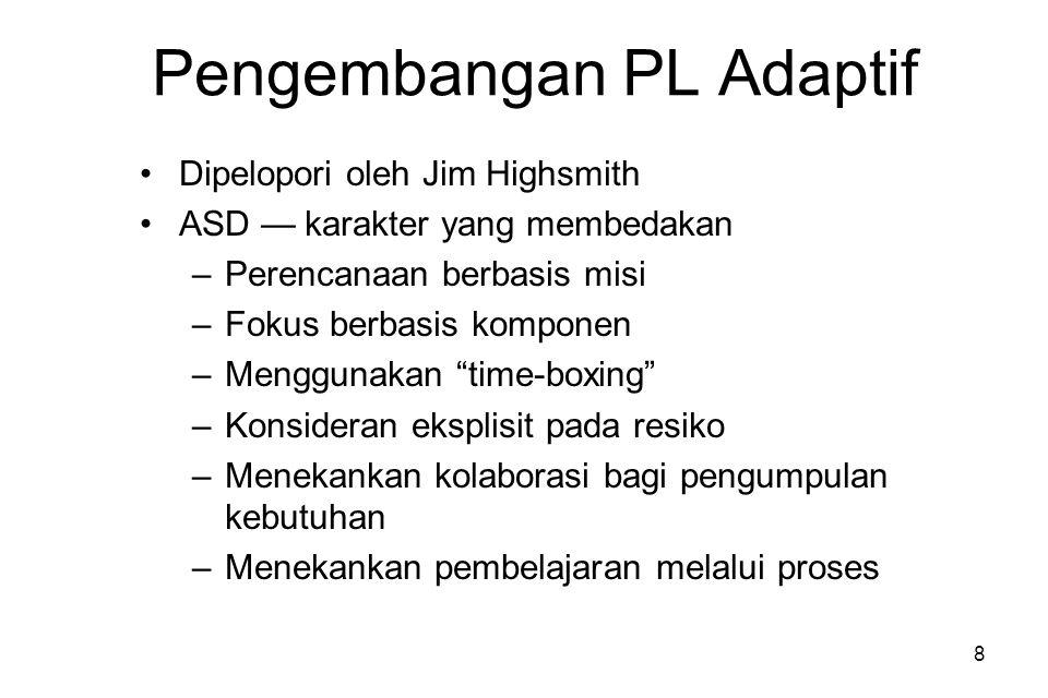 8 Pengembangan PL Adaptif Dipelopori oleh Jim Highsmith ASD — karakter yang membedakan –Perencanaan berbasis misi –Fokus berbasis komponen –Menggunakan time-boxing –Konsideran eksplisit pada resiko –Menekankan kolaborasi bagi pengumpulan kebutuhan –Menekankan pembelajaran melalui proses