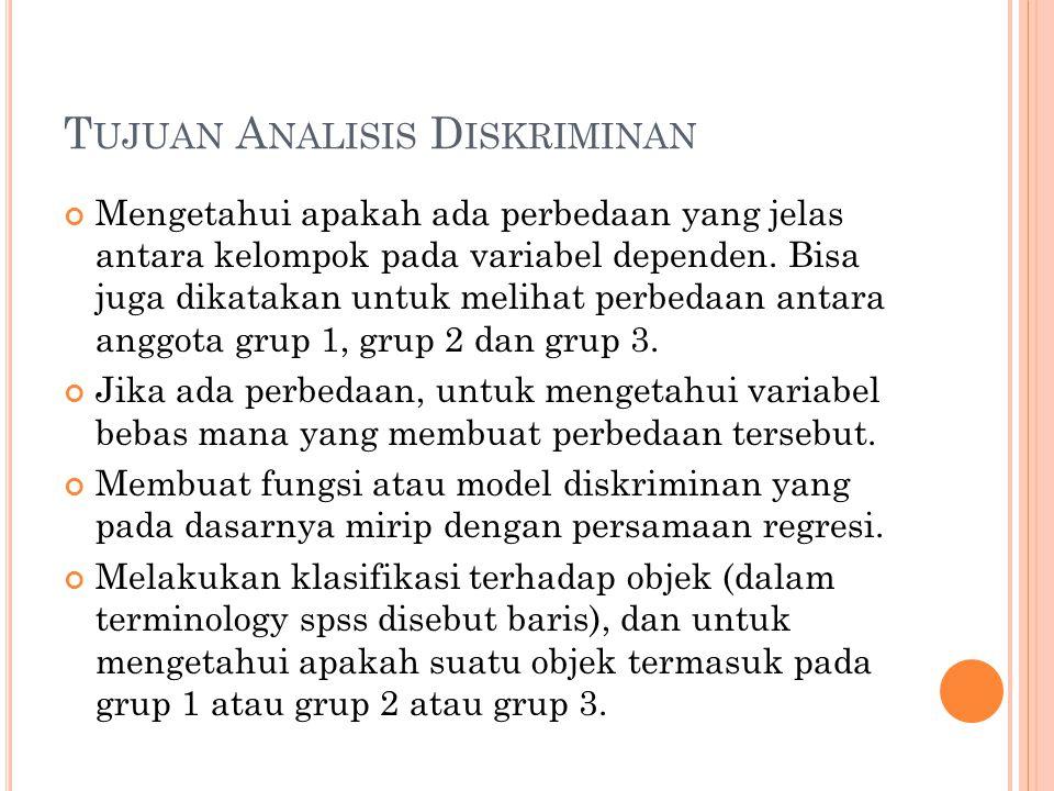 T UJUAN A NALISIS D ISKRIMINAN Mengetahui apakah ada perbedaan yang jelas antara kelompok pada variabel dependen. Bisa juga dikatakan untuk melihat pe