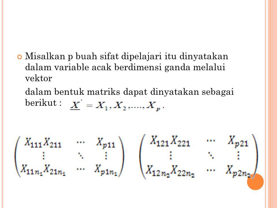 Misalkan p buah sifat dipelajari itu dinyatakan dalam variable acak berdimensi ganda melalui vektor dalam bentuk matriks dapat dinyatakan sebagai beri
