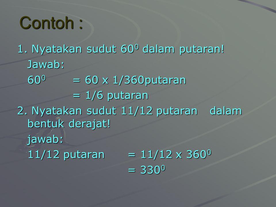 Contoh : 1. Nyatakan sudut 60 0 dalam putaran! Jawab: 60 0 = 60 x 1/360putaran = 1/6 putaran 2. Nyatakan sudut 11/12 putaran dalam bentuk derajat! jaw