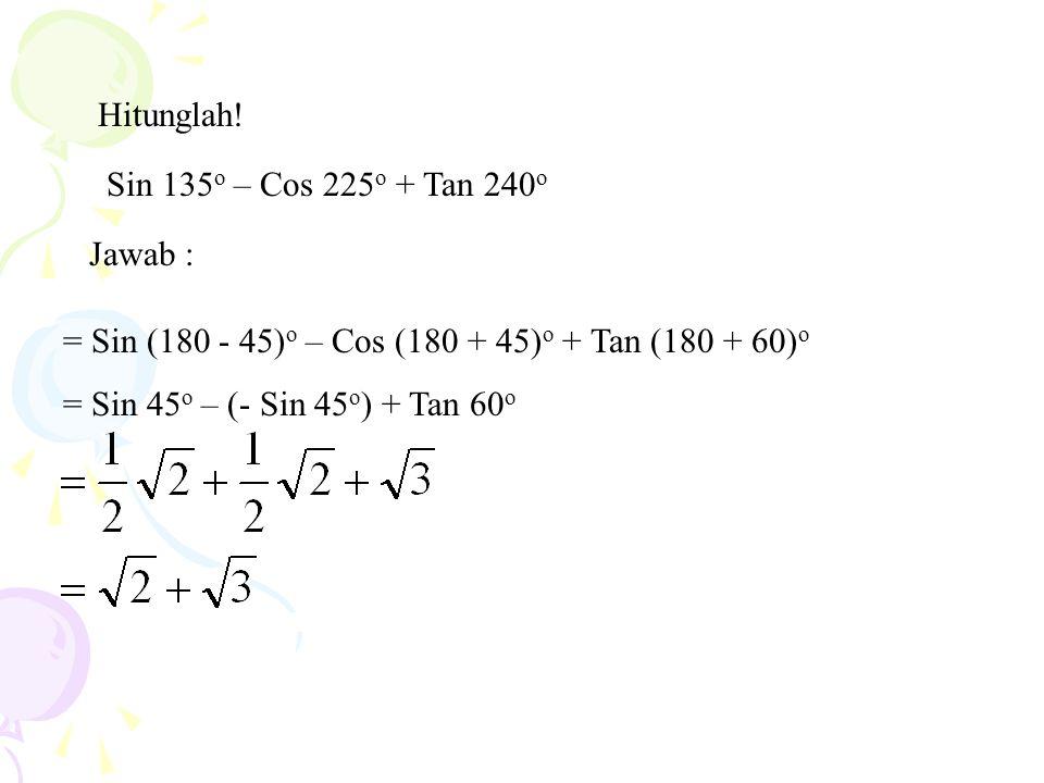 Hitunglah! Sin 135 o – Cos 225 o + Tan 240 o Jawab : = Sin (180 - 45) o – Cos (180 + 45) o + Tan (180 + 60) o = Sin 45 o – (- Sin 45 o ) + Tan 60 o