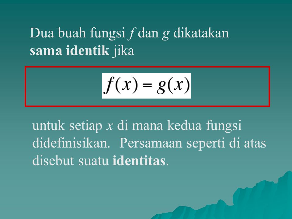 Dua buah fungsi f dan g dikatakan sama identik jika untuk setiap x di mana kedua fungsi didefinisikan.
