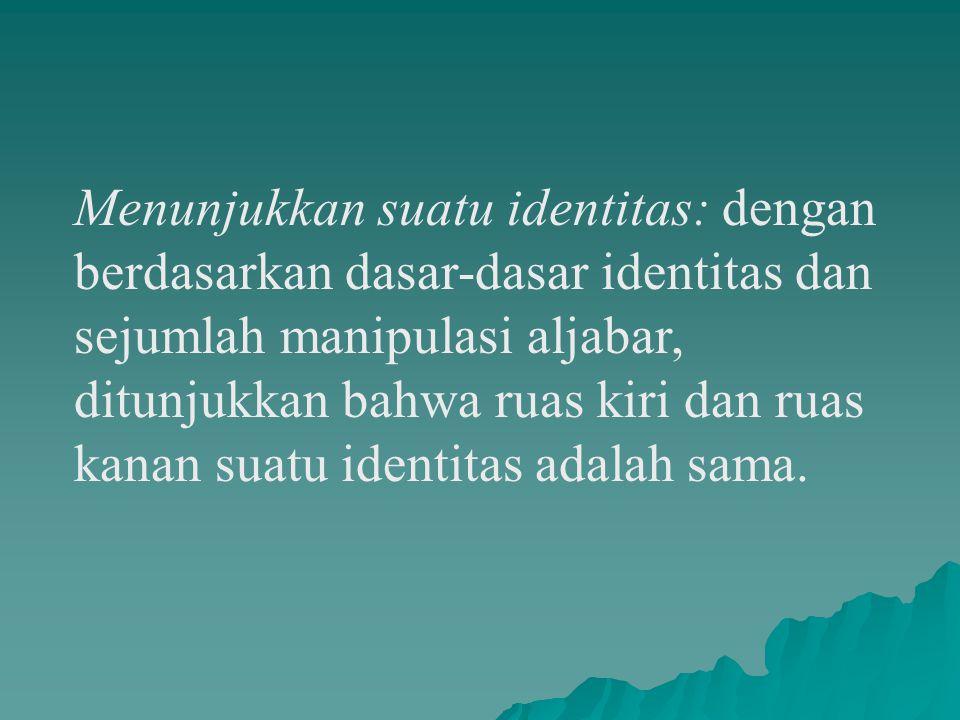 Menunjukkan suatu identitas: dengan berdasarkan dasar-dasar identitas dan sejumlah manipulasi aljabar, ditunjukkan bahwa ruas kiri dan ruas kanan suatu identitas adalah sama.
