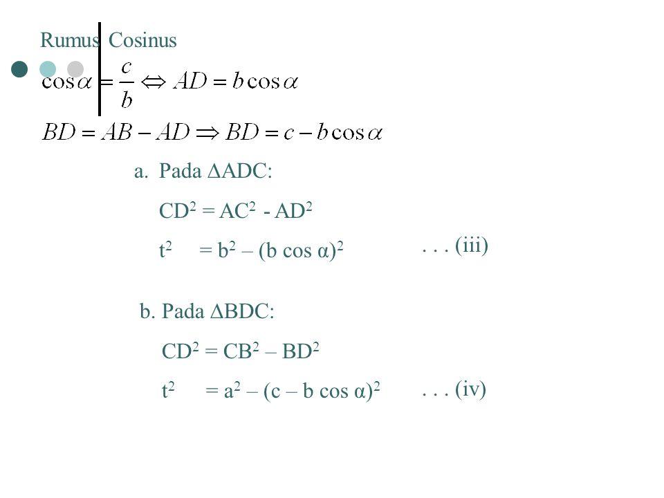 Rumus Cosinus a.Pada ∆ADC: CD 2 = AC 2 - AD 2 t 2 = b 2 – (b cos α) 2 b. Pada ∆BDC: CD 2 = CB 2 – BD 2 t 2 = a 2 – (c – b cos α) 2... (iii)... (iv)