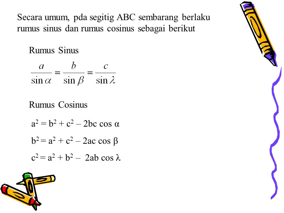 Secara umum, pda segitig ABC sembarang berlaku rumus sinus dan rumus cosinus sebagai berikut Rumus Sinus Rumus Cosinus a 2 = b 2 + c 2 – 2bc cos α b 2 = a 2 + c 2 – 2ac cos β c 2 = a 2 + b 2 – 2ab cos λ