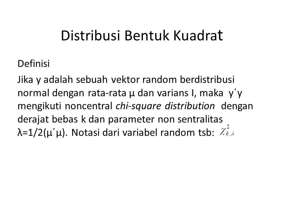 Distribusi Bentuk Kuadra t Definisi Jika y adalah sebuah vektor random berdistribusi normal dengan rata-rata μ dan varians I, maka y΄y mengikuti noncentral chi-square distribution dengan derajat bebas k dan parameter non sentralitas λ=1/2(μ΄μ).