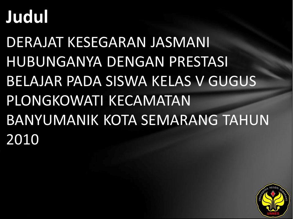 Abstrak Permasalahan dalam penilitian ini adalah bagamana derajat kesegaran jasmani hubunganya dengan prestasi belajar pada siswa kelas V Gugus Plongkowati Kecamatan Banyumanik Kota Semarang tahun 2009/2010.