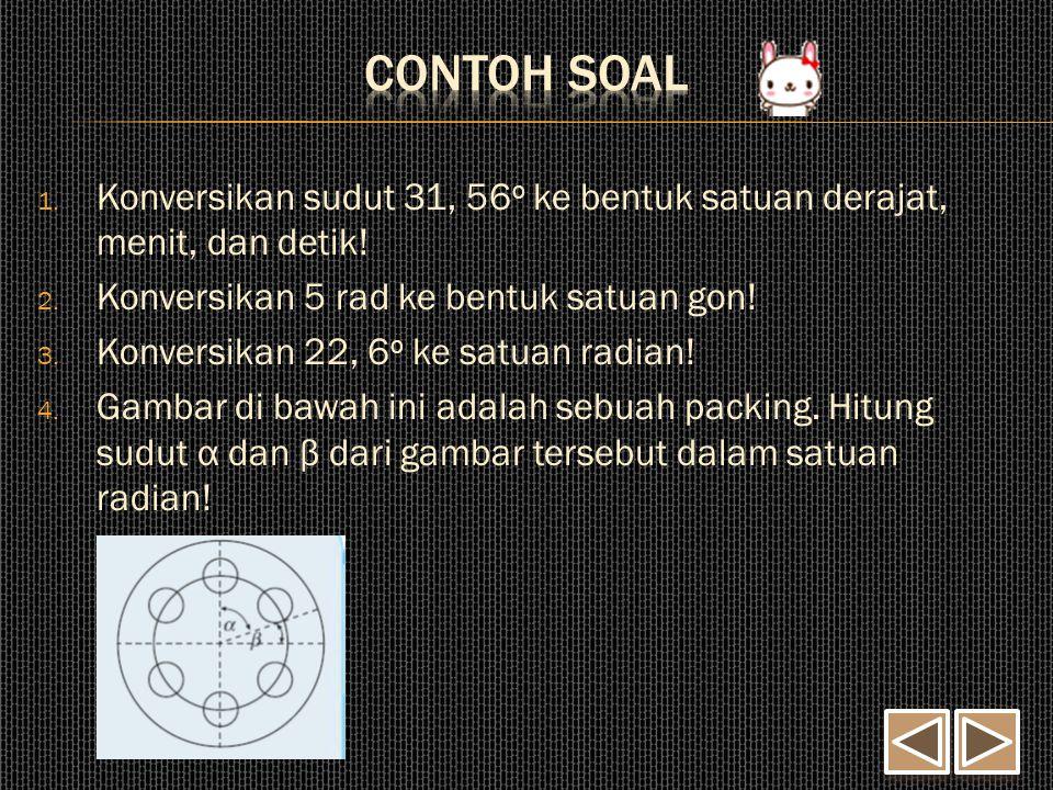 1. Konversikan sudut 31, 56 o ke bentuk satuan derajat, menit, dan detik! 2. Konversikan 5 rad ke bentuk satuan gon! 3. Konversikan 22, 6 o ke satuan